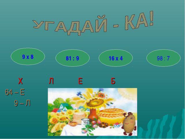 98 : 7 16 х 4 81 : 9 9 х 8 Х Л Е Б 64 – Е 9 – Л 14 – Б 72 - Х