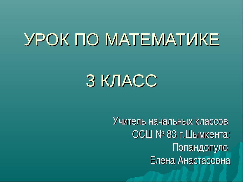 УРОК ПО МАТЕМАТИКЕ 3 КЛАСС Учитель начальных классов ОСШ № 83 г.Шымкента: Поп...