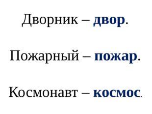 Дворник – двор. Пожарный – пожар. Космонавт – космос.