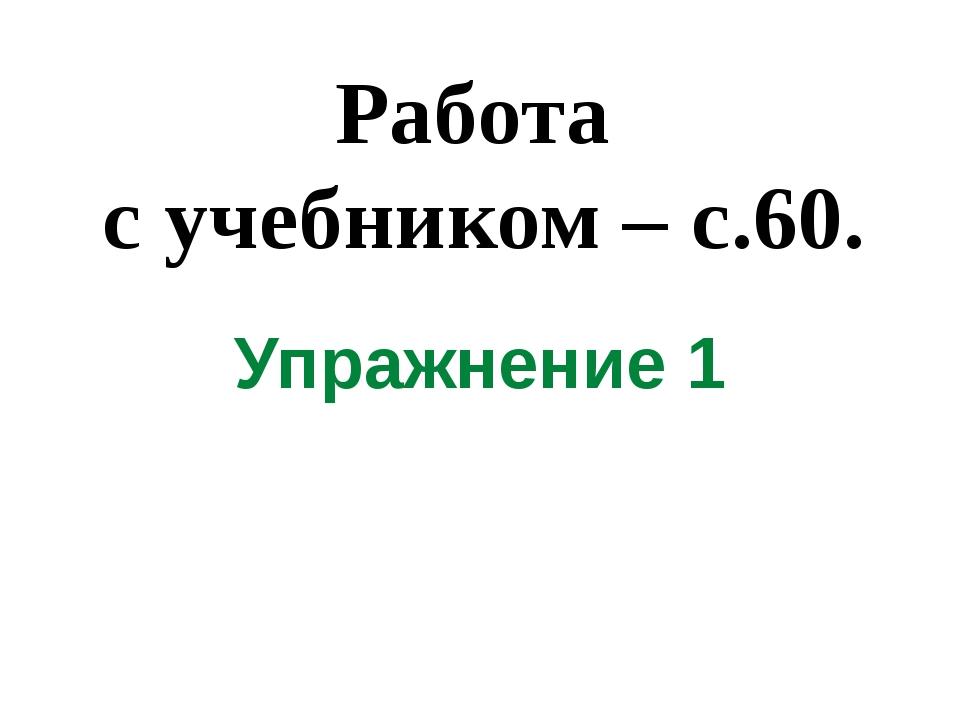 Работа с учебником – с.60. Упражнение 1