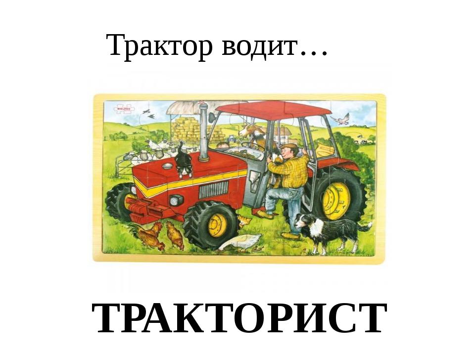 Трактор водит… ТРАКТОРИСТ