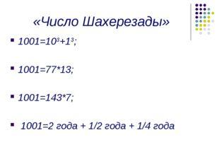 «Число Шахерезады» 1001=103+13; 1001=77*13; 1001=143*7; 1001=2 года + 1/2 год