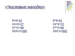«Числовые находки» 9+9=18 9*9=81 24+3=27 24*3=72 47+2=49 47*2=94 263+2=265 2