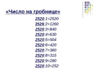 «Число на гробнице» 2520:1=2520 2520:2=1260 2520:3=840 2520:4=630 2520:5=504