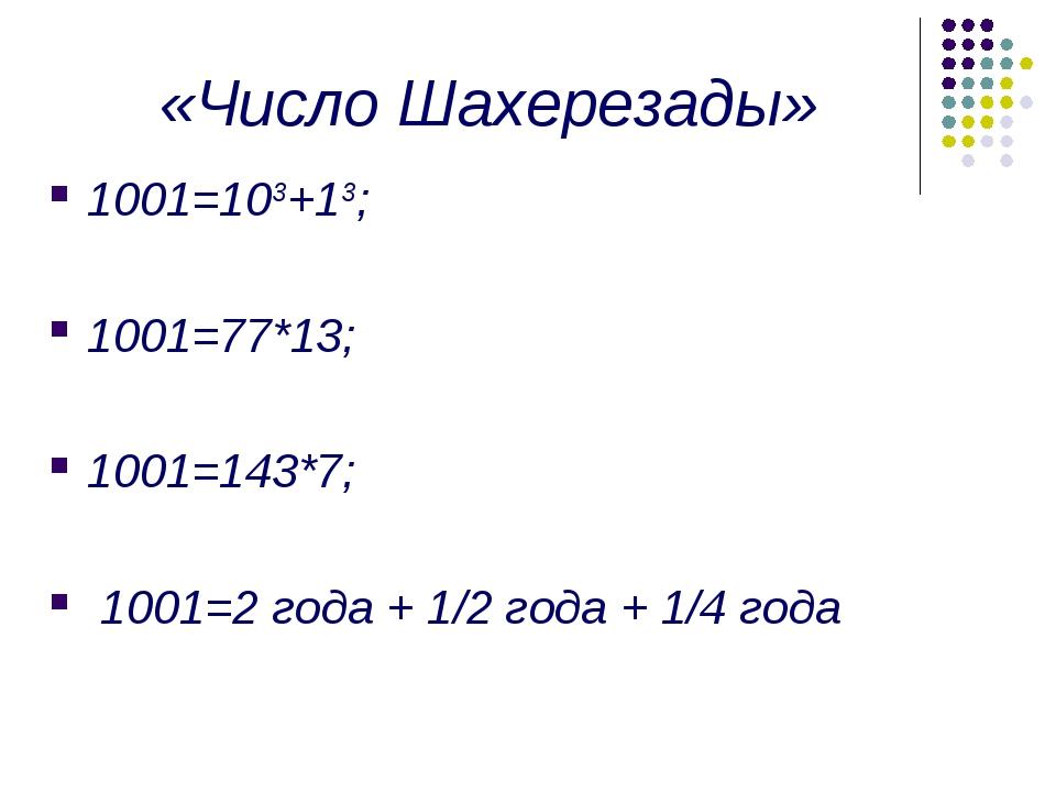 «Число Шахерезады» 1001=103+13; 1001=77*13; 1001=143*7; 1001=2 года + 1/2 год...