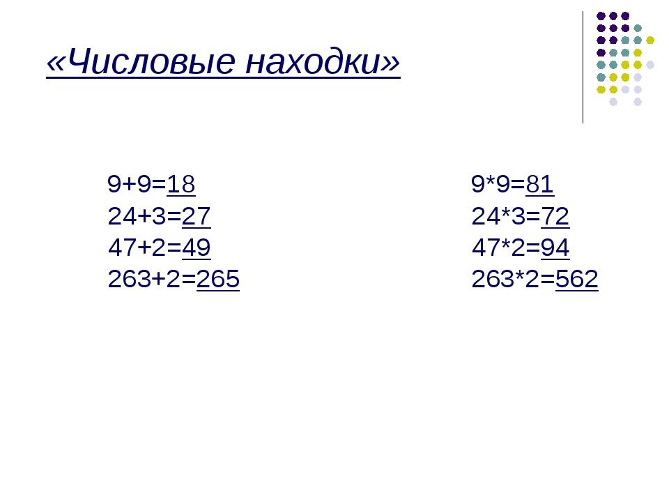 «Числовые находки» 9+9=18 9*9=81 24+3=27 24*3=72 47+2=49 47*2=94 263+2=265 2...