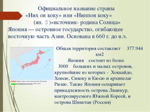 Официальное название страны  «Них он коку» или «Ниппон коку» (яп.本)«источ