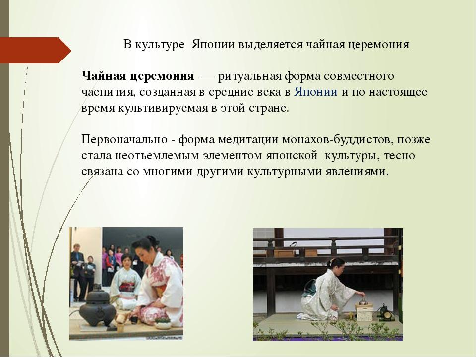 В культуре Японии выделяется чайная церемония Чайная церемония — ритуальная...