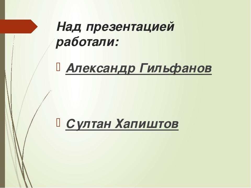 Над презентацией работали: Александр Гильфанов Султан Хапиштов