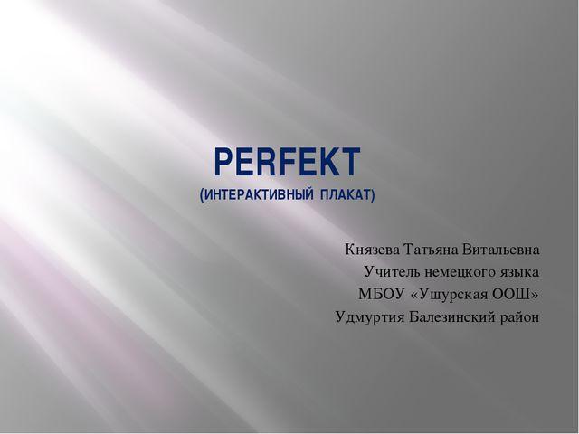 PERFEKT (ИНТЕРАКТИВНЫЙ ПЛАКАТ) Князева Татьяна Витальевна Учитель немецкого я...