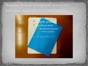 Нашим фоном и основой послужит плотный картон и голубая бумага