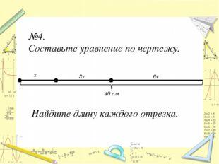 №4. Составьте уравнение по чертежу. 40 см x 3x 6x Найдите длину каждого отрез