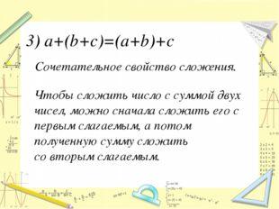 Сочетательное свойство сложения. 3) a+(b+с)=(a+b)+c Чтобы сложить число с сум