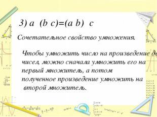Сочетательное свойство умножения. 3) a‧ (b‧с)=(a‧b) ‧c Чтобы умножить число н