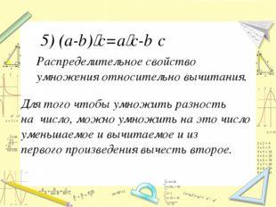 Распределительное свойство умножения относительно вычитания. 5) (a-b)‧с=a‧c-b