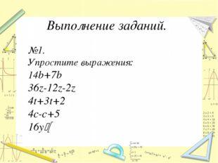 Выполнение заданий. №1. Упростите выражения: 14b+7b 36z-12z-2z 4t+3t+2 4c-c+5