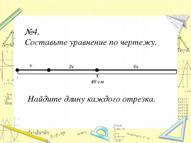 №4. Составьте уравнение по чертежу. 40 см x 3x 6x Найдите длину каждого отрез...