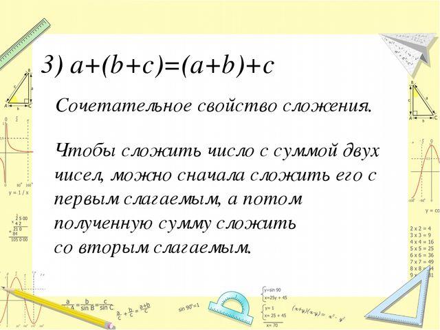 Сочетательное свойство сложения. 3) a+(b+с)=(a+b)+c Чтобы сложить число с сум...