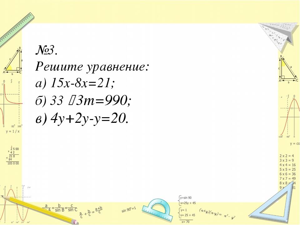 №3. Решите уравнение: а) 15х-8х=21; б) 33 ‧ 3m=990; в) 4y+2y-y=20.