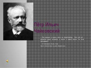 Пётр Ильич Чайковский « Без музыки я жизнь свою не представляю. Без неё нет р