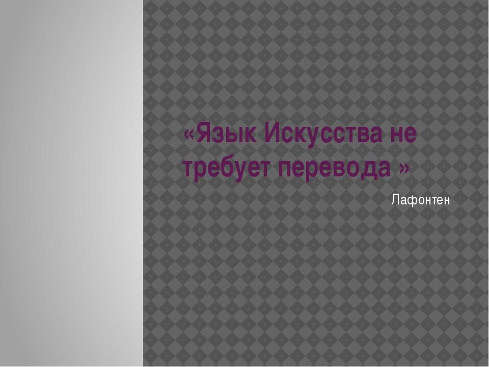 «Язык Искусства не требует перевода » Лафонтен