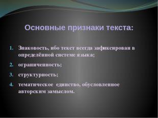 Основные признаки текста: Знаковость, ибо текст всегда зафиксирован в определ