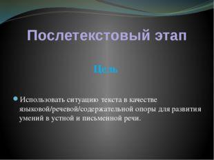 Послетекстовый этап Цель Использовать ситуацию текста в качестве языковой/реч
