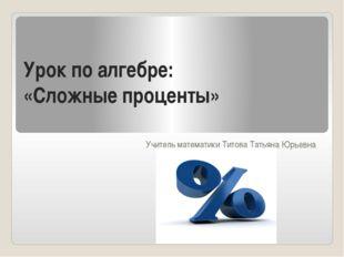 Урок по алгебре: «Сложные проценты» Учитель математики Титова Татьяна Юрьевна