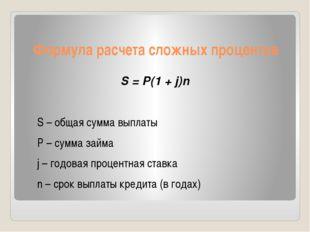 Формула расчета сложных процентов S = P(1 + j)n S – общая сумма выплаты P – с