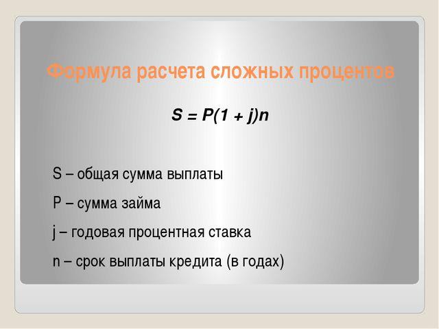 Формула расчета сложных процентов S = P(1 + j)n S – общая сумма выплаты P – с...