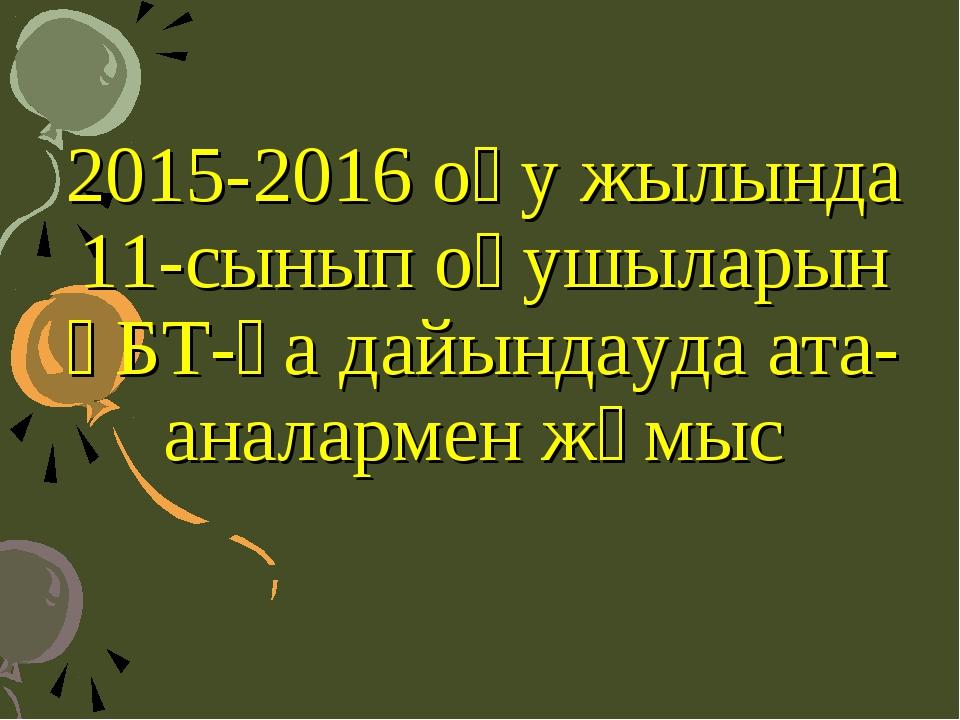 2015-2016 оқу жылында 11-сынып оқушыларын ҰБТ-ға дайындауда ата-аналармен жұмыс