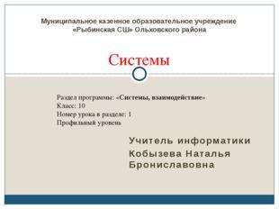 Учитель информатики Кобызева Наталья Брониславовна Системы Муниципальное казе