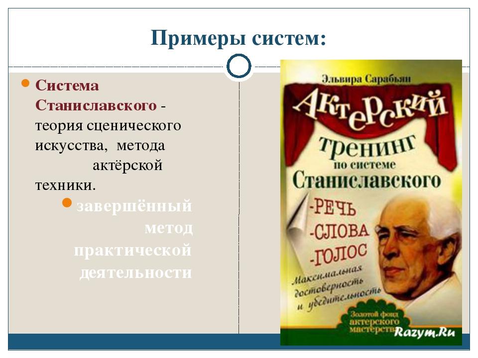 Примеры систем: Система Станиславского - теория сценического искусства, метод...