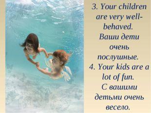 3. Your children are very well-behaved. Ваши дети очень послушные. 4. Your ki