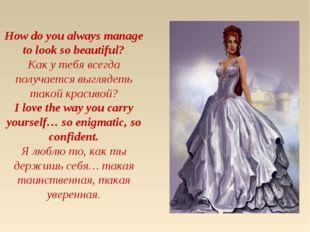 How do you always manage to look so beautiful? Как у тебя всегда получается в