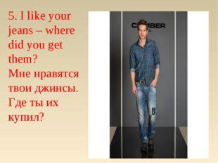 5. I like your jeans – where did you get them? Мне нравятся твои джинсы. Где