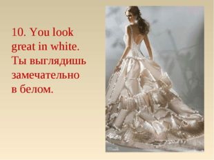 10. You look great in white. Ты выглядишь замечательно в белом.