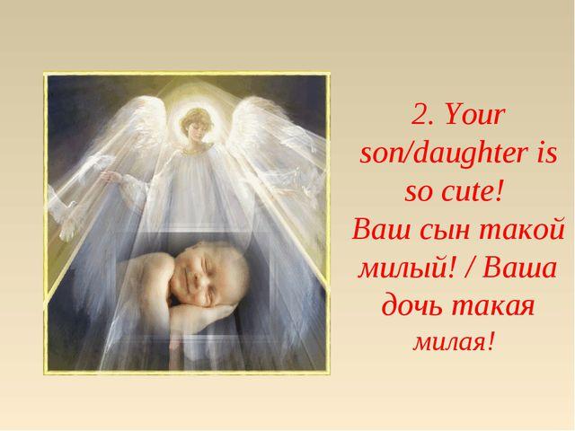 2. Your son/daughter is so cute! Ваш сын такой милый! / Ваша дочь такая милая!