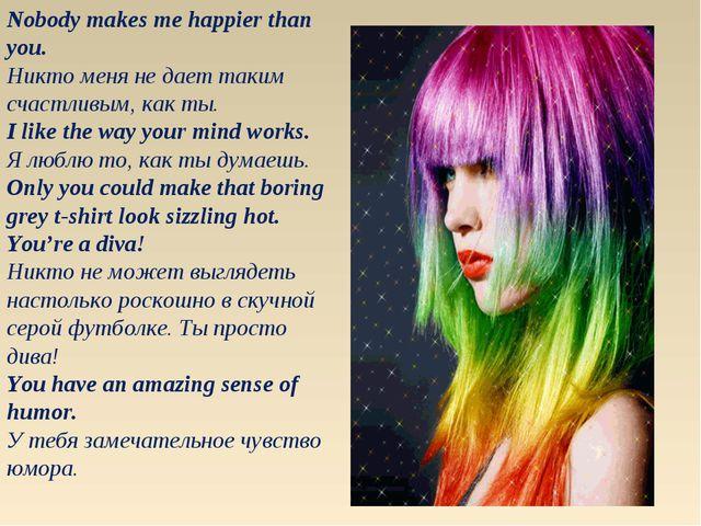 Nobody makes me happier than you. Никто меня не дает таким счастливым, как ты...