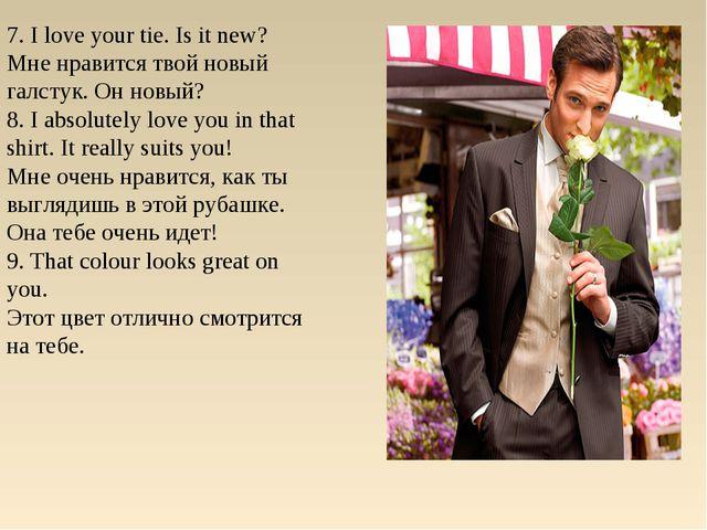 7. I love your tie. Is it new? Мне нравится твой новый галстук. Он новый? 8....