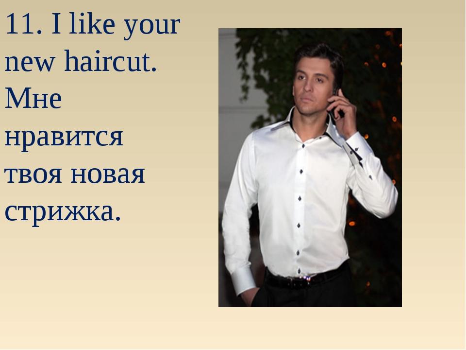 11. I like your new haircut. Мне нравится твоя новая стрижка.