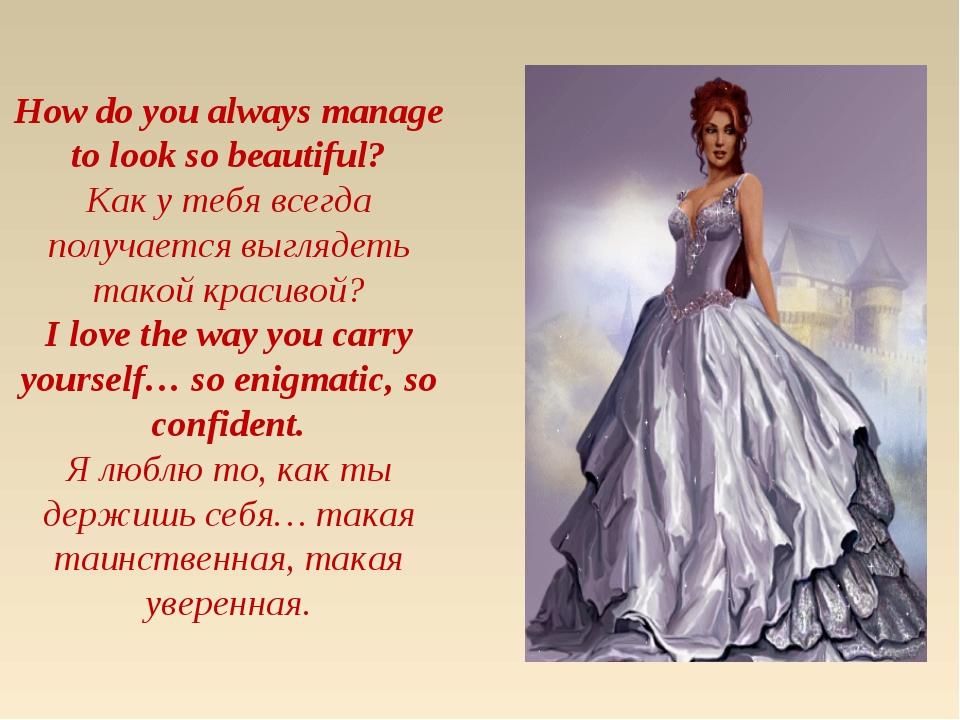 How do you always manage to look so beautiful? Как у тебя всегда получается в...