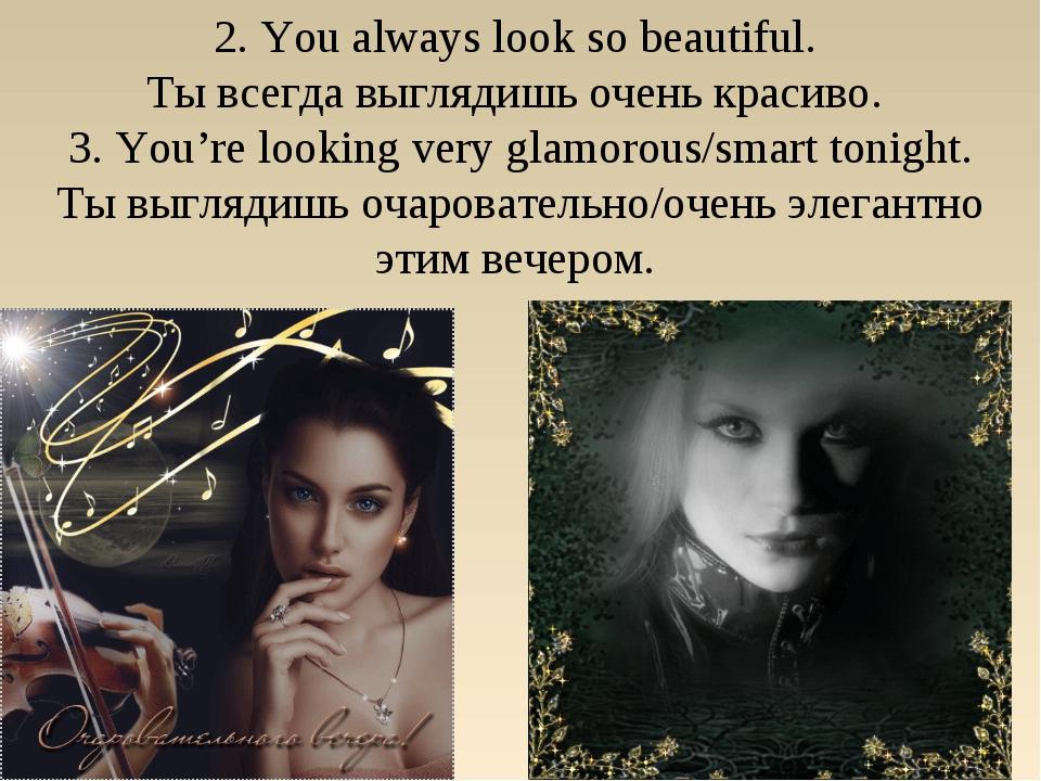 2. You always look so beautiful. Ты всегда выглядишь очень красиво. 3. You're...