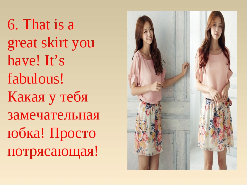 6. That is a great skirt you have! It's fabulous! Какая у тебя замечательная...