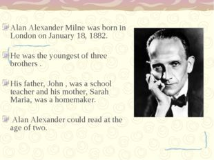 Alan Alexander Milne was born in London on January 18, 1882. He was the young