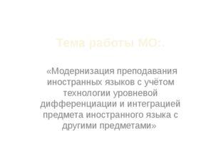 Тема работы МО:. «Модернизация преподавания иностранных языков с учётом техно