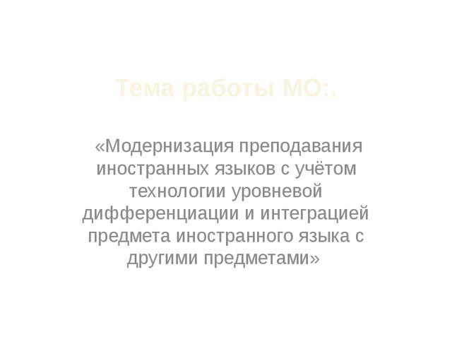 Тема работы МО:. «Модернизация преподавания иностранных языков с учётом техно...