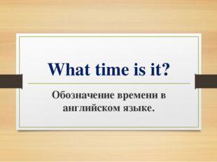 What time is it? Обозначение времени в английском языке.
