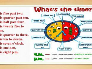 It is five past two. It is quarter past ten. It is half past four. It is twen
