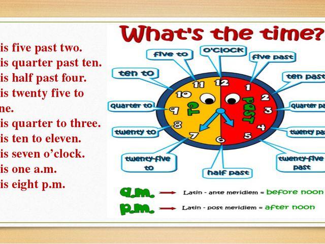 It is five past two. It is quarter past ten. It is half past four. It is twen...